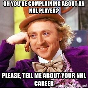 Willy Wonka - Oh you're complaining about an nhl player? Please, tell me about your NHL career