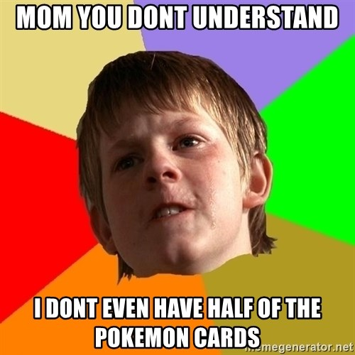 Angry School Boy - mom you dont understand i dont even have half of the pokemon cards