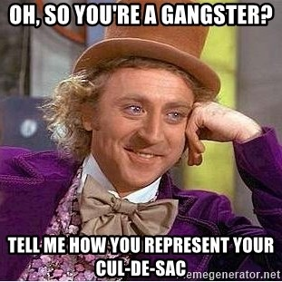 Willy Wonka - oh, so you're a gangster? tell me how you represent your cul-de-sac