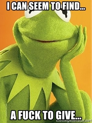 Kermit the frog - I can seem to find... A fuck to give...