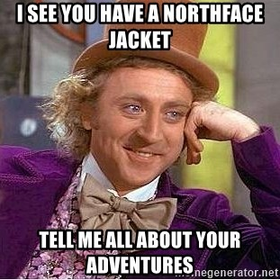 Willy Wonka - I SEE YOU HAVE A NORTHFACE JACKET TELL ME ALL ABOUT YOUR ADVENTURES