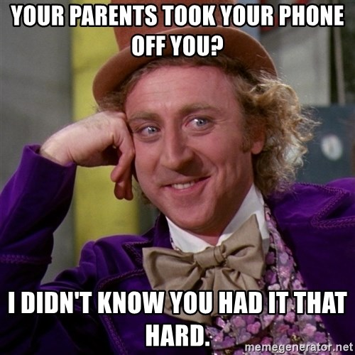 Willy Wonka - Your parents took your phone off you? I didn't know you had it that hard.