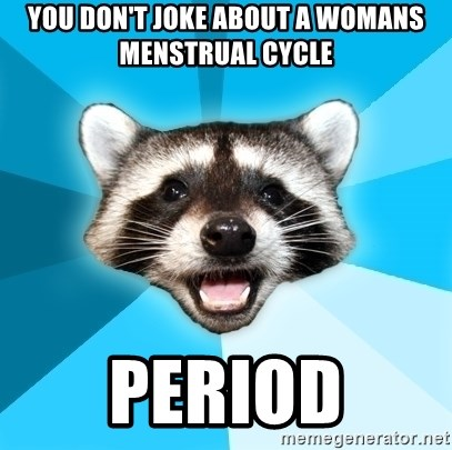Lame Pun Coon - You don't joke about a womans Menstrual cycle Period