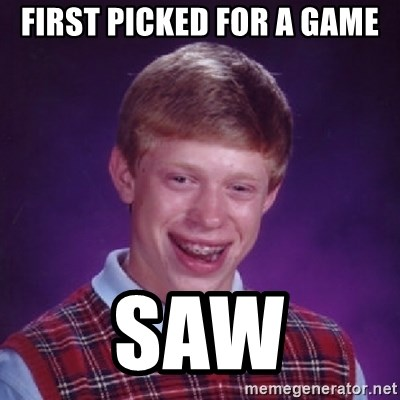 Bad Luck Brian - First picked for a game Saw