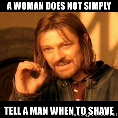 Does not simply walk into mordor Boromir  - a woman does not simply tell a man when to shave