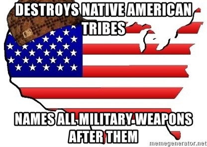Scumbag America - Destroys Native american Tribes Names all Military weapons after them