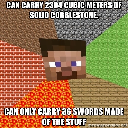 Minecraft Guy - can carry 2304 cubic meters of solid cobblestone. can only carry 36 swords made of the stuff