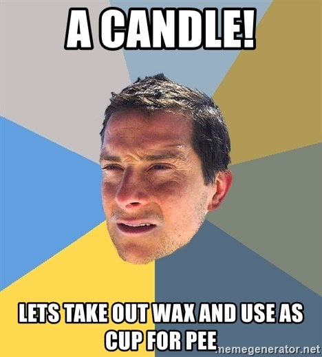 Bear Grylls - A candle! lets take out wax and use as cup for pee