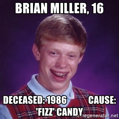 Bad Luck Brian - BRIAN MILLER, 16 DECEASED: 1986            CAUSE: 'FIZZ' CANDY