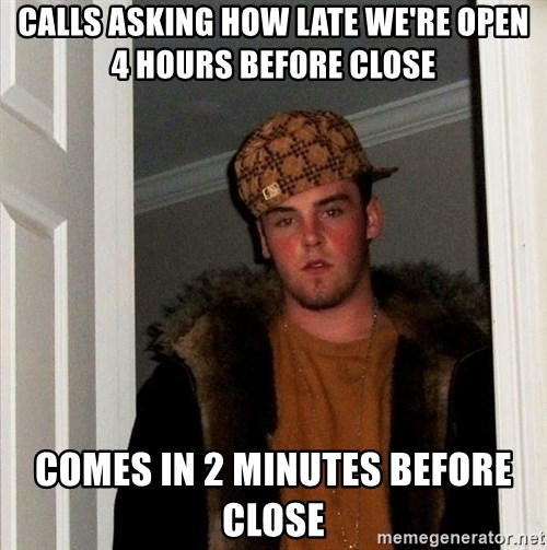 Scumbag Steve - Calls asking how late we're open 4 hours before close Comes in 2 minutes before close