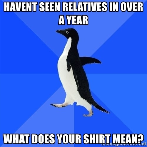 Socially Awkward Penguin - havent seen relatives in over a year what does your shirt mean?