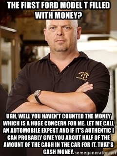 Rick Harrison - THE FIRST FORD MODEL T FILLED WITH MONEY? UGH, WELL YOU HAVEN'T COUNTED THE MONEY WHICH IS A HUGE CONCERN FOR ME. LET ME CALL AN AUTOMOBILE EXPERT AND IF IT'S AUTHENTIC I CAN PROBABLY GIVE YOU ABOUT HALF OF THE AMOUNT OF THE CASH IN THE CAR FOR IT. THAT'S CASH MONEY.