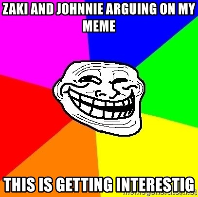 troll face1 - zaki and johnnie arguing on my meme this is getting interestig