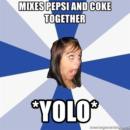 Annoying Facebook Girl - mixes pepsi and coke together *yolo*