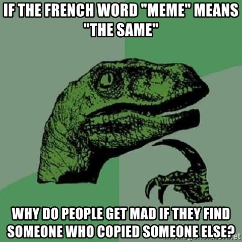 "Philosoraptor - if the french word ""meme"" means ""the same"" why do people get mad if they find someone who copied someone else?"