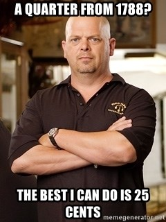 Rick Harrison - A QUARTER FROM 1788? the best i can do is 25 cents
