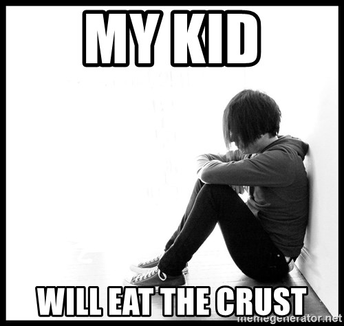 First World Problems - My Kid Will eat the crust