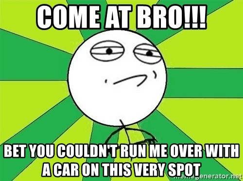 Challenge Accepted 2 - Come at bro!!! bet you couldn't run me over with a car on this very spot