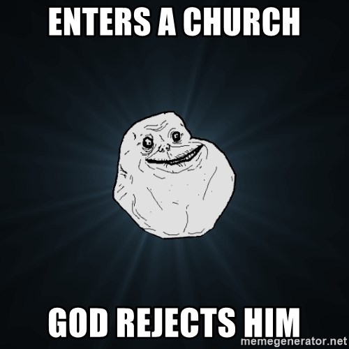 Forever Alone - Enters a church God rejects him