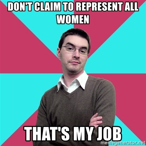 Privilege Denying Dude - don't claim to represent all women That's my job