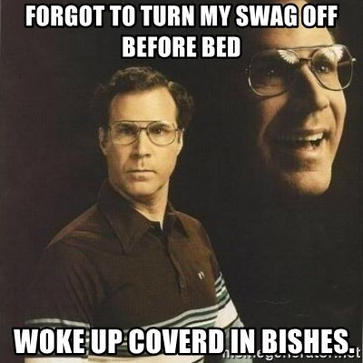 will ferrell - forgot to turn my swag off before bed  woke up coverd in bishes.