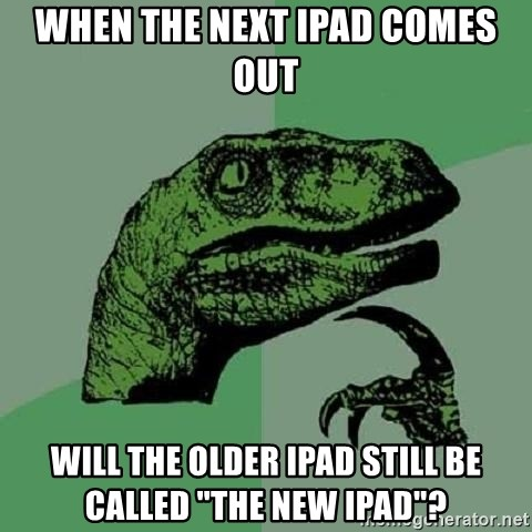 """Philosoraptor - when the next ipad comes out will the older ipad still be called """"the new ipad""""?"""