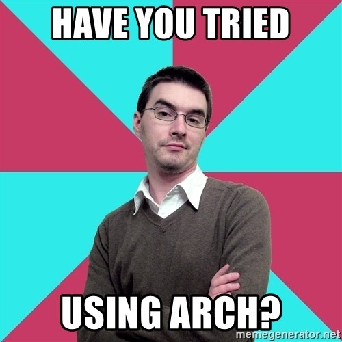 Privilege Denying Dude - HAVE YOU TRIED USING ARCH?