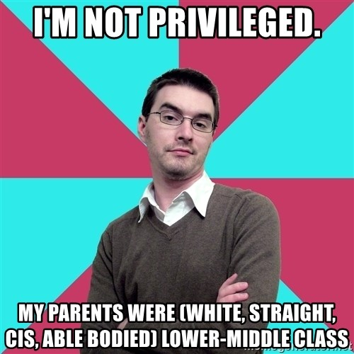 Privilege Denying Dude - I'm not privileged. MY PARENTS WERE (WHITE, STRAIGHT, CIS, ABLE BODIED) LOWER-MIDDLE CLASS