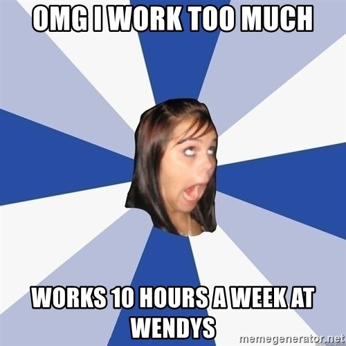 Annoying Facebook Girl - omg i work too much works 10 hours a week at wendys