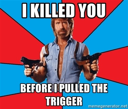 Chuck Norris  - I KILLED YOU BEFORE I PULLED THE TRIGGER
