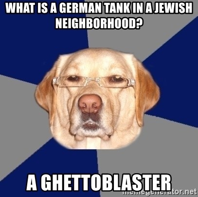 Racist Dawg - What is a german tank in a jewish neighborhood? a ghettoblaster