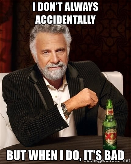 The Most Interesting Man In The World - I DON'T ALWAYS ACCIDENTALLY BUT WHEN I DO, IT'S BAD