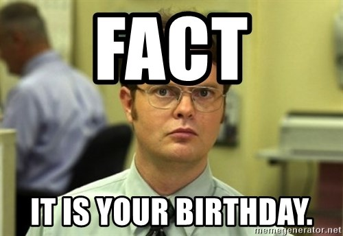 Dwight Meme - Fact It is your birthday.