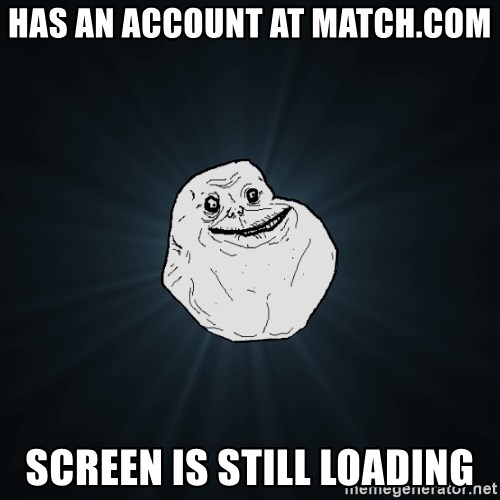 Forever Alone - has an account at match.com screen is still loading