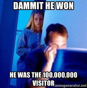 Internet Husband - dammit he won he was the 100,000,000 visitor