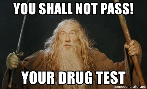 You shall not pass - you shall not pass! your drug test