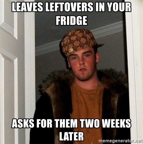 Scumbag Steve - leaves leftovers in your fridge asks for them two weeks later