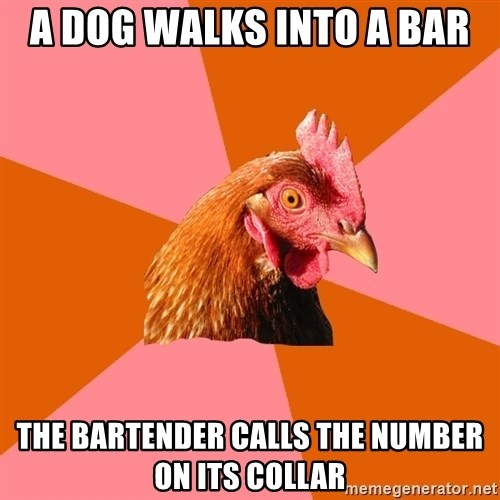 Anti Joke Chicken - a dog walks into a bar the bartender calls the number on its collar