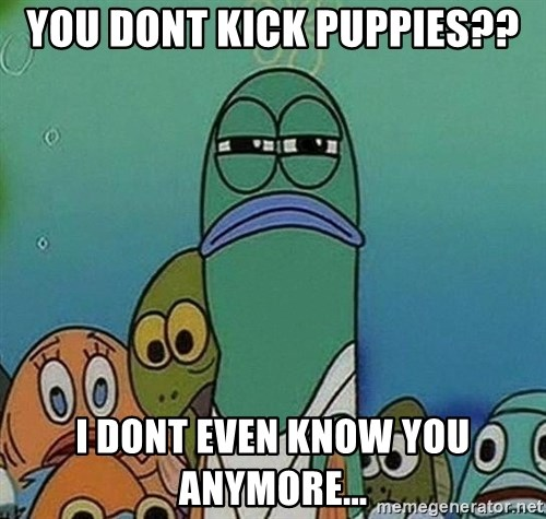 Serious Fish Spongebob - you dont kick puppies?? I dont even know you anymore...