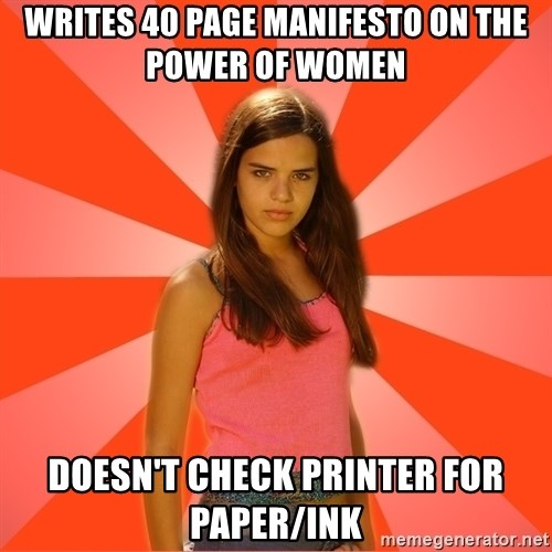 Jealous Girl - Writes 40 page manifesto on the power of women doesn't check printer for paper/ink