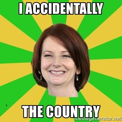 Julia Gillard - I accidentally the country