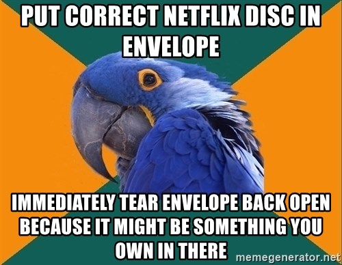 Paranoid Parrot - put correct netflix disc in envelope immediately tear envelope back open because it might be something you own in there