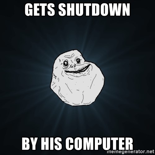 Forever Alone - Gets shutdown by his computer