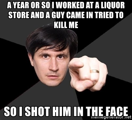 John Darnielle - a year or so I worked at a liquor store and a guy came in tried to kill me so i shot him in the face