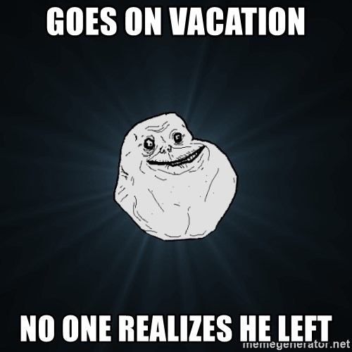 Forever Alone - Goes on Vacation no one realizes he left