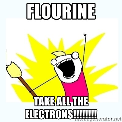 All the things - Flourine TAKE ALL THE ELECTRONS!!!!!!!!