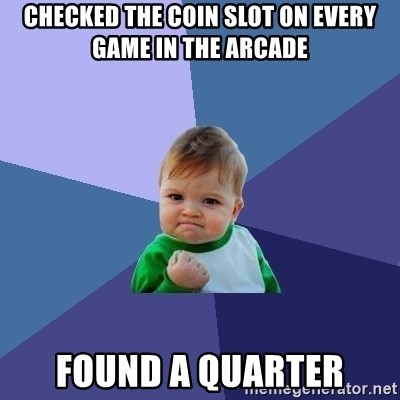 Success Kid - Checked the coin slot on every game in the arcade found a quarter