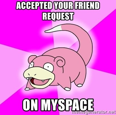 Slowpoke - accepted your friend request on myspace