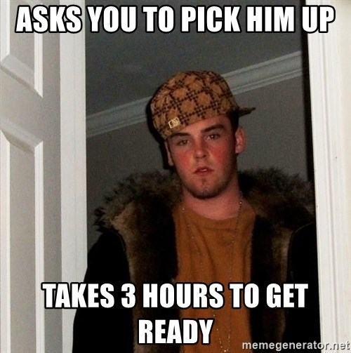 Scumbag Steve - Asks you to pick him up Takes 3 hours to get ready