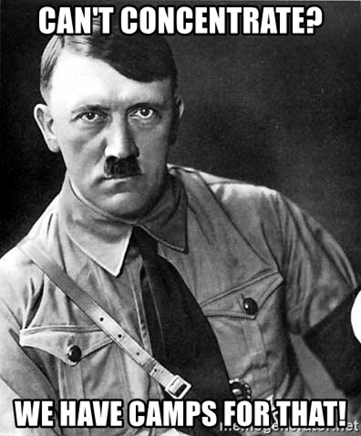 Hitler - Can't concentrate? We have camps for that!